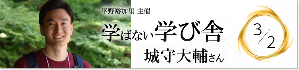 第10回学ばない学び舎 ~城守大輔さん~